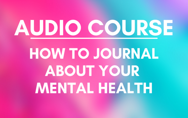 AUDIO COURSE: HOW TO JOURNAL ABOUT YOUR MENTAL HEALTH